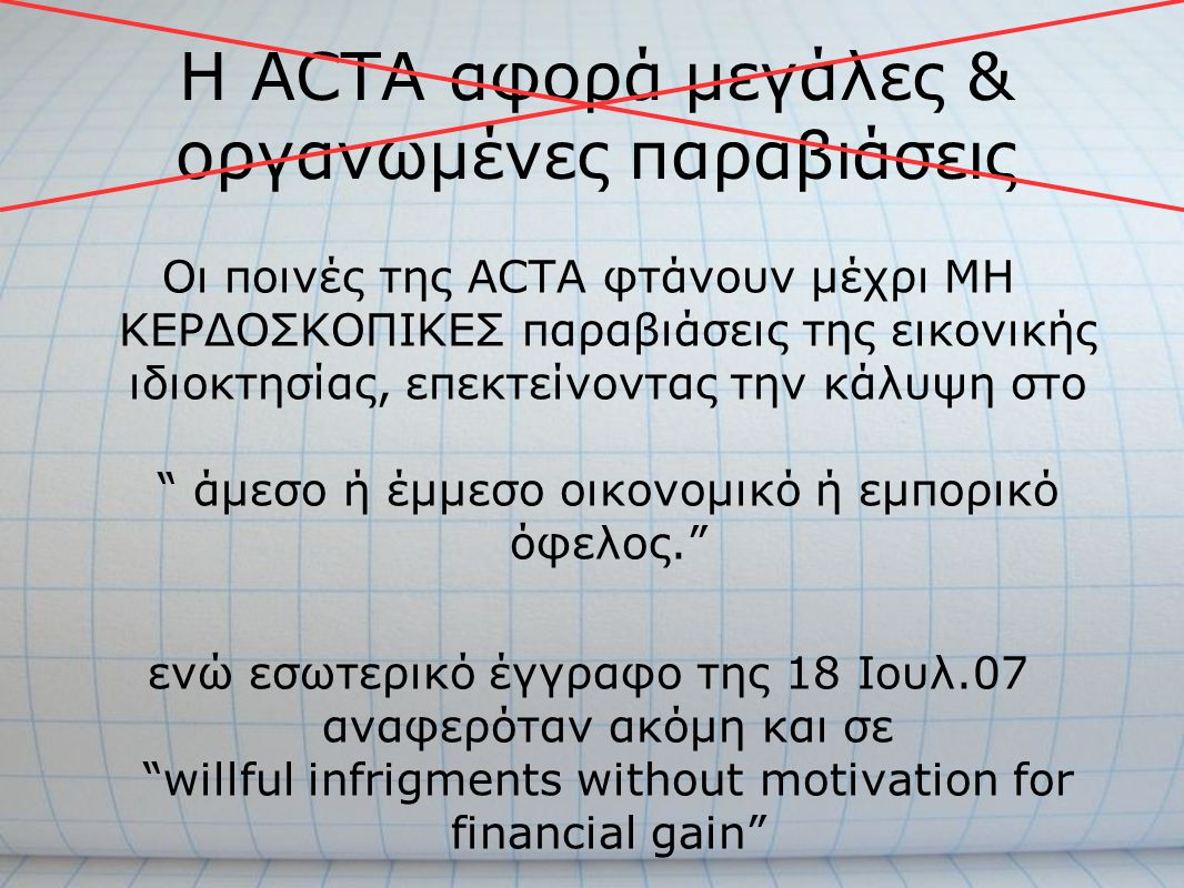 H ACTA αφορά μεγάλες & οργανωμένες παραβιάσεις Οι ποινές της ACTA φτάνουν μέχρι ΜΗ ΚΕΡΔΟΣΚΟΠΙΚΕΣ παραβιάσεις της εικονικής ιδιοκτησίας, επεκτείνοντας