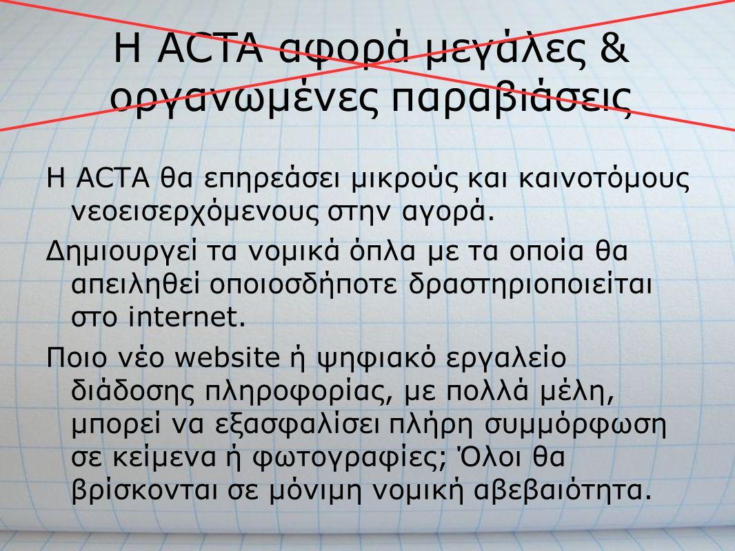 Η ACTA θα επηρεάσει μικρούς και καινοτόμους νεοεισερχόμενους στην αγορά. Δημιουργεί τα νομικά όπλα με τα οποία θα απειληθεί οποιοσδήποτε δραστηριοποιε