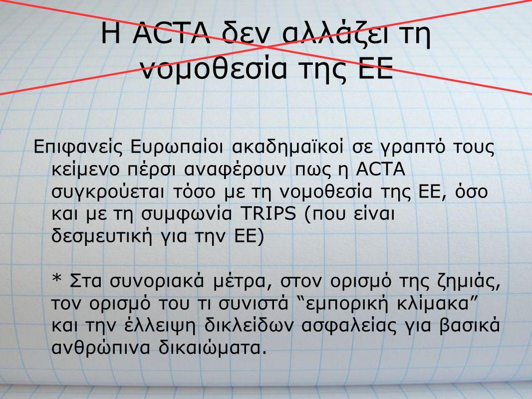 Η ACTA δεν αλλάζει τη νομοθεσία της ΕΕ Επιφανείς Ευρωπαίοι ακαδημαϊκοί σε γραπτό τους κείμενο πέρσι αναφέρουν πως η ACTA συγκρούεται τόσο με τη νομοθε
