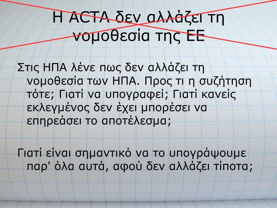 Η ACTA δεν αλλάζει τη νομοθεσία της ΕΕ Στις ΗΠΑ λένε πως δεν αλλάζει τη νομοθεσία των ΗΠΑ. Προς τι η συζήτηση τότε; Γιατί να υπογραφεί; Γιατί κανείς ε