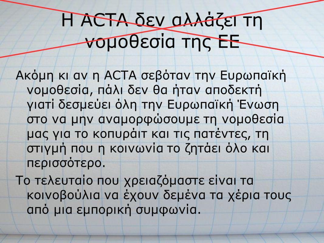 Η ACTA δεν αλλάζει τη νομοθεσία της ΕΕ Ακόμη κι αν η ACTA σεβόταν την Ευρωπαϊκή νομοθεσία, πάλι δεν θα ήταν αποδεκτή γιατί δεσμεύει όλη την Ευρωπαϊκή