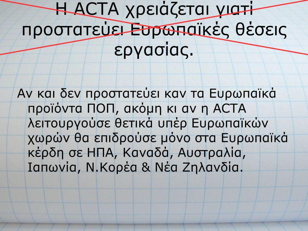 Η ACTA χρειάζεται γιατί προστατεύει Ευρωπαϊκές θέσεις εργασίας. Αν και δεν προστατεύει καν τα Ευρωπαϊκά προϊόντα ΠΟΠ, ακόμη κι αν η ACTA λειτουργούσε