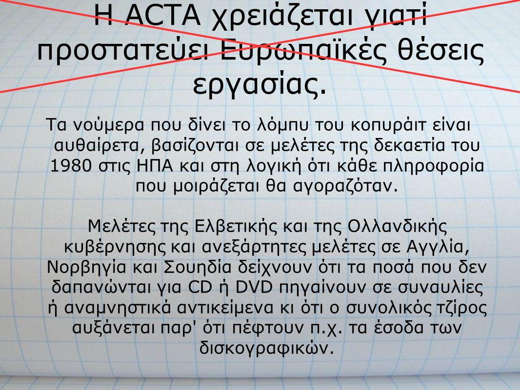Η ACTA χρειάζεται γιατί προστατεύει Ευρωπαϊκές θέσεις εργασίας. Τα νούμερα που δίνει το λόμπυ του κοπυράιτ είναι αυθαίρετα, βασίζονται σε μελέτες της