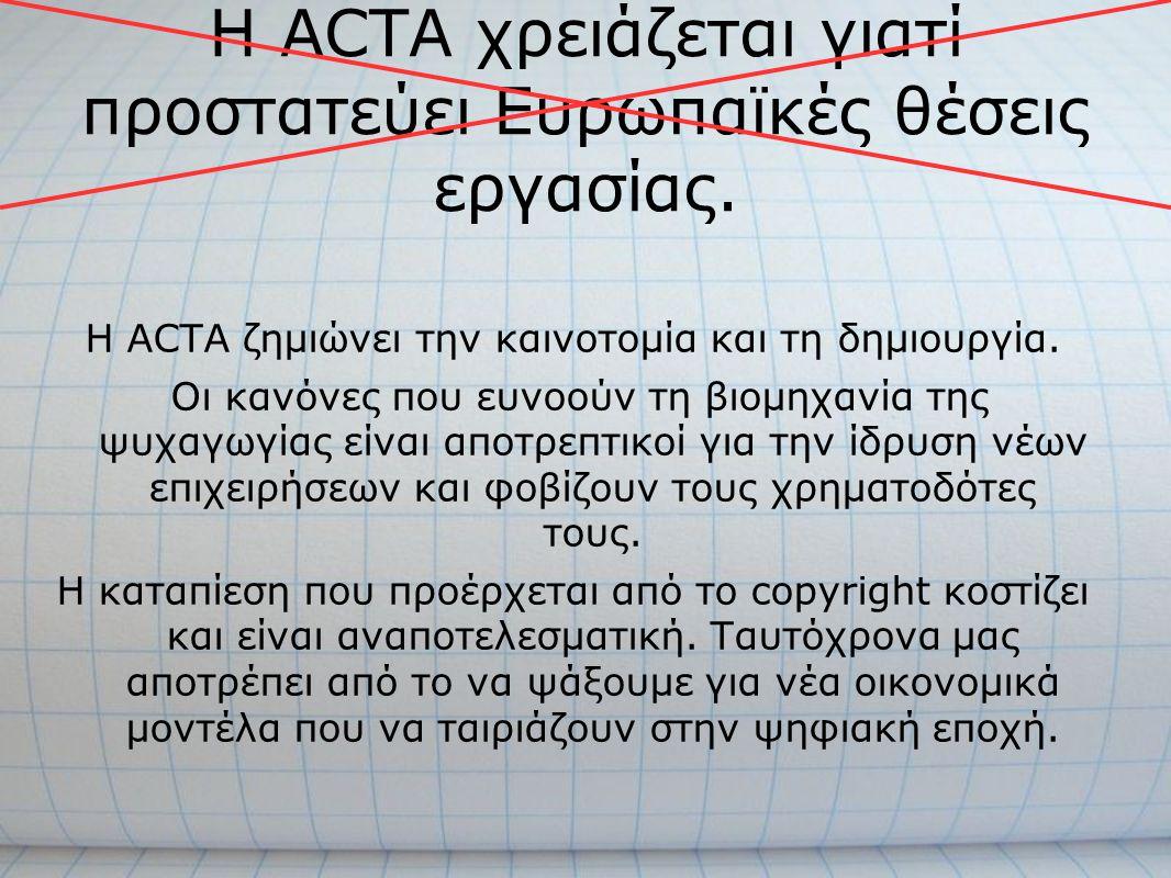 Η ACTA χρειάζεται γιατί προστατεύει Ευρωπαϊκές θέσεις εργασίας. Η ACTA ζημιώνει την καινοτομία και τη δημιουργία. Οι κανόνες που ευνοούν τη βιομηχανία