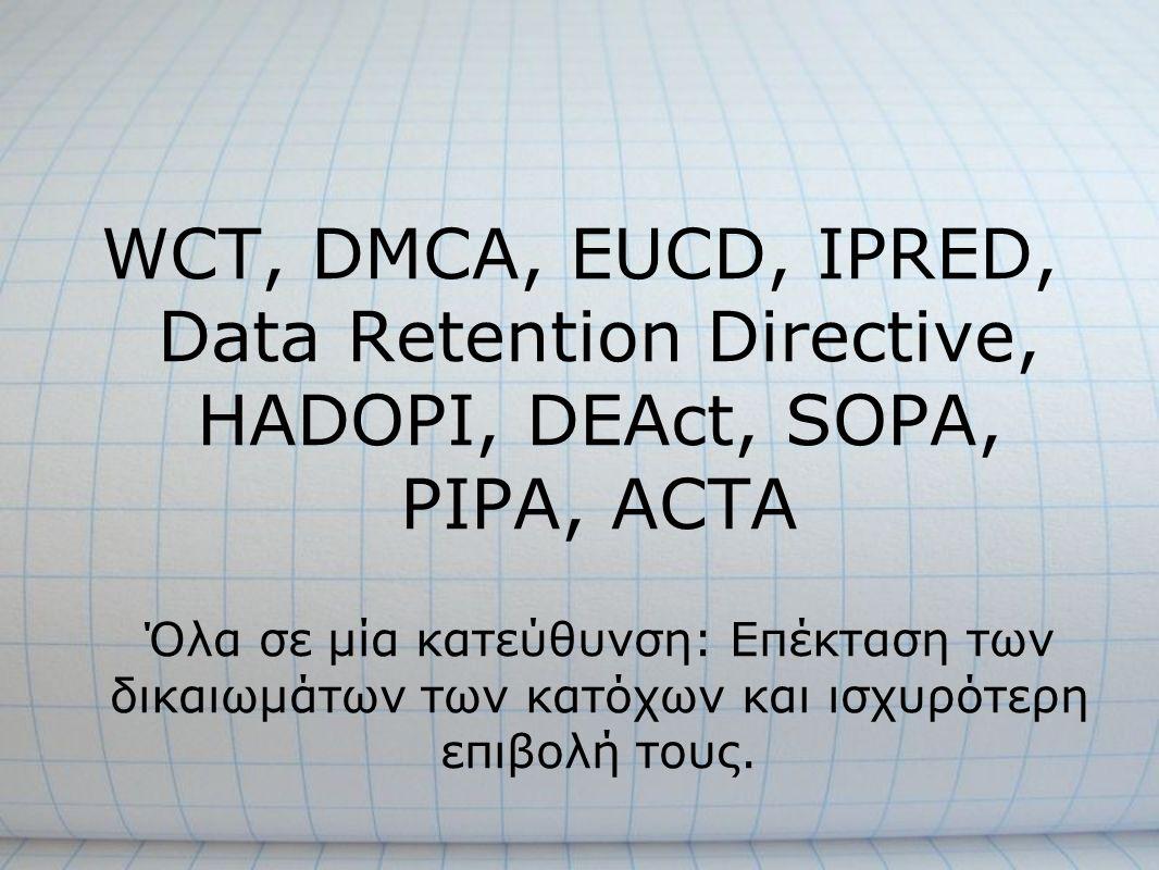 WCT, DMCA, EUCD, IPRED, Data Retention Directive, HADOPI, DEAct, SOPA, PIPA, ACTA Όλα σε μία κατεύθυνση: Επέκταση των δικαιωμάτων των κατόχων και ισχυ