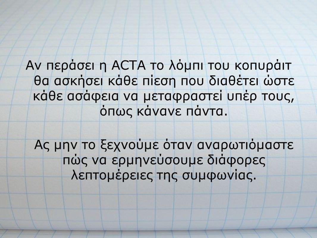 Αν περάσει η ACTA το λόμπι του κοπυράιτ θα ασκήσει κάθε πίεση που διαθέτει ώστε κάθε ασάφεια να μεταφραστεί υπέρ τους, όπως κάνανε πάντα. Ας μην το ξε