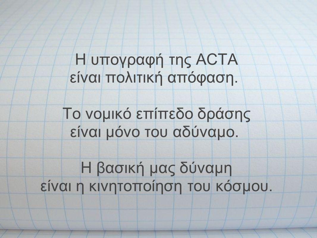 Η υπογραφή της ACTA είναι πολιτική απόφαση. Το νομικό επίπεδο δράσης είναι μόνο του αδύναμο. Η βασική μας δύναμη είναι η κινητοποίηση του κόσμου.