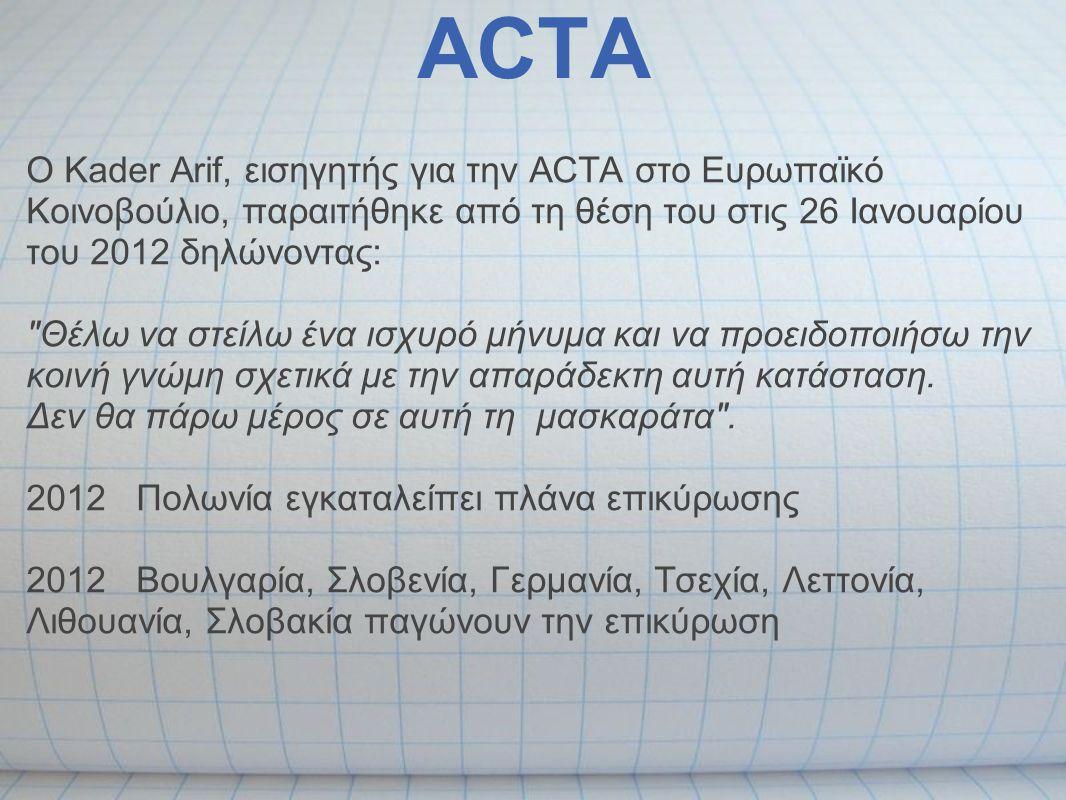 ACTA Ο Kader Arif, εισηγητής για την ACTA στο Ευρωπαϊκό Κοινοβούλιο, παραιτήθηκε από τη θέση του στις 26 Ιανουαρίου του 2012 δηλώνοντας: