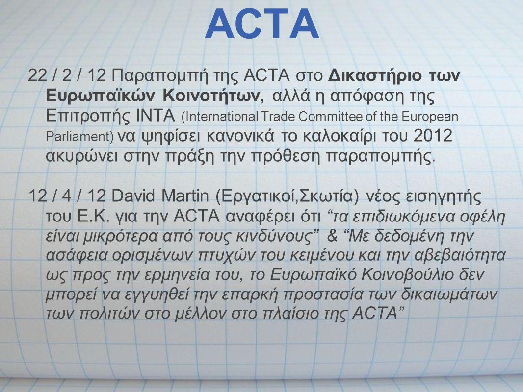 ACTA 2 / 5 / 12 Σε δήλωση που λανθασμένα μεταφράστηκε από τα Ελληνικά ΜΜΕ ως το τέλος της ACTA, η Επίτροπος για την Ψηφιακή Ατζέντα Neelie Kroes είπε σε ομιλία στο Βερολίνο ότι η ACTA μάλλον δεν θα τεθεί σε ισχύ και χαιρέτισε τη διαφάνεια στις διαπραγματεύσεις - Είδαμε πρόσφατα πόσες χιλιάδες άνθρωποι είναι πρόθυμοι να διαμαρτυρηθούν ενάντια στους κανόνες που βλέπουν ως περιορισμό της διαφάνειας και της καινοτομίας του Διαδικτύου.
