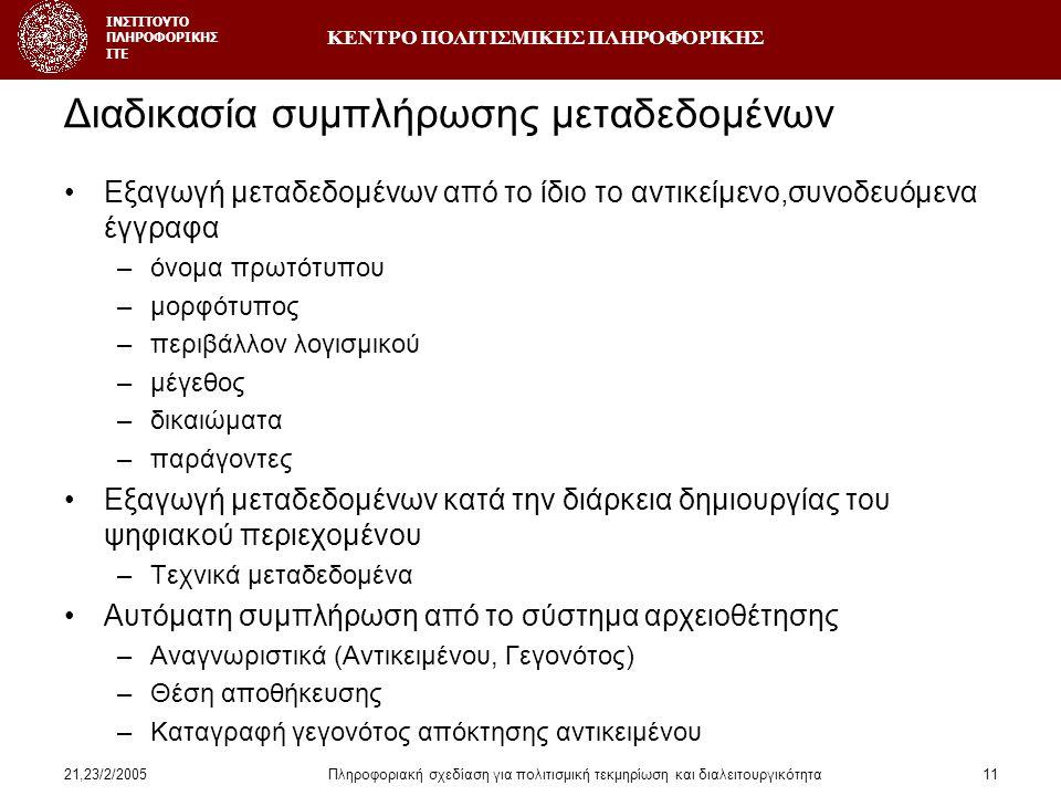 ΚΕΝΤΡΟ ΠΟΛΙΤΙΣΜΙΚΗΣ ΠΛΗΡΟΦΟΡΙΚΗΣ ΙΝΣΤΙΤΟΥΤΟ ΠΛΗΡΟΦΟΡΙΚΗΣ ΙΤΕ 21,23/2/2005Πληροφοριακή σχεδίαση για πολιτισμική τεκμηρίωση και διαλειτουργικότητα11 Διαδικασία συμπλήρωσης μεταδεδομένων •Εξαγωγή μεταδεδομένων από το ίδιο το αντικείμενο,συνοδευόμενα έγγραφα –όνομα πρωτότυπου –μορφότυπος –περιβάλλον λογισμικού –μέγεθος –δικαιώματα –παράγοντες •Εξαγωγή μεταδεδομένων κατά την διάρκεια δημιουργίας του ψηφιακού περιεχομένου –Τεχνικά μεταδεδομένα •Αυτόματη συμπλήρωση από το σύστημα αρχειοθέτησης –Αναγνωριστικά (Αντικειμένου, Γεγονότος) –Θέση αποθήκευσης –Καταγραφή γεγονότος απόκτησης αντικειμένου