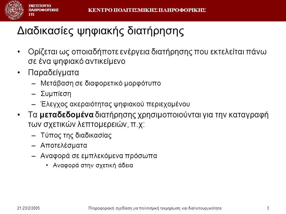 ΚΕΝΤΡΟ ΠΟΛΙΤΙΣΜΙΚΗΣ ΠΛΗΡΟΦΟΡΙΚΗΣ ΙΝΣΤΙΤΟΥΤΟ ΠΛΗΡΟΦΟΡΙΚΗΣ ΙΤΕ 21,23/2/2005Πληροφοριακή σχεδίαση για πολιτισμική τεκμηρίωση και διαλειτουργικότητα3 Διαδικασίες ψηφιακής διατήρησης •Ορίζεται ως οποιαδήποτε ενέργεια διατήρησης που εκτελείται πάνω σε ένα ψηφιακό αντικείμενο •Παραδείγματα –Μετάβαση σε διαφορετικό μορφότυπο –Συμπίεση –Έλεγχος ακεραιότητας ψηφιακού περιεχομένου •Τα μεταδεδομένα διατήρησης χρησιμοποιούνται για την καταγραφή των σχετικών λεπτομερειών, π.χ: –Τύπος της διαδικασίας –Αποτελέσματα –Αναφορά σε εμπλεκόμενα πρόσωπα •Αναφορά στην σχετική άδεια