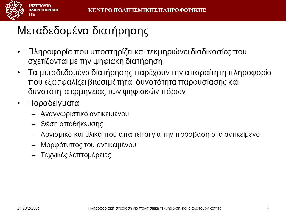 ΚΕΝΤΡΟ ΠΟΛΙΤΙΣΜΙΚΗΣ ΠΛΗΡΟΦΟΡΙΚΗΣ ΙΝΣΤΙΤΟΥΤΟ ΠΛΗΡΟΦΟΡΙΚΗΣ ΙΤΕ 21,23/2/2005Πληροφοριακή σχεδίαση για πολιτισμική τεκμηρίωση και διαλειτουργικότητα4 Μεταδεδομένα διατήρησης •Πληροφορία που υποστηρίζει και τεκμηριώνει διαδικασίες που σχετίζονται με την ψηφιακή διατήρηση •Τα μεταδεδομένα διατήρησης παρέχουν την απαραίτητη πληροφορία που εξασφαλίζει βιωσιμότητα, δυνατότητα παρουσίασης και δυνατότητα ερμηνείας των ψηφιακών πόρων •Παραδείγματα –Αναγνωριστικό αντικειμένου –Θέση αποθήκευσης –Λογισμικό και υλικό που απαιτείται για την πρόσβαση στο αντικείμενο –Μορφότυπος του αντικειμένου –Τεχνικές λεπτομέρειες