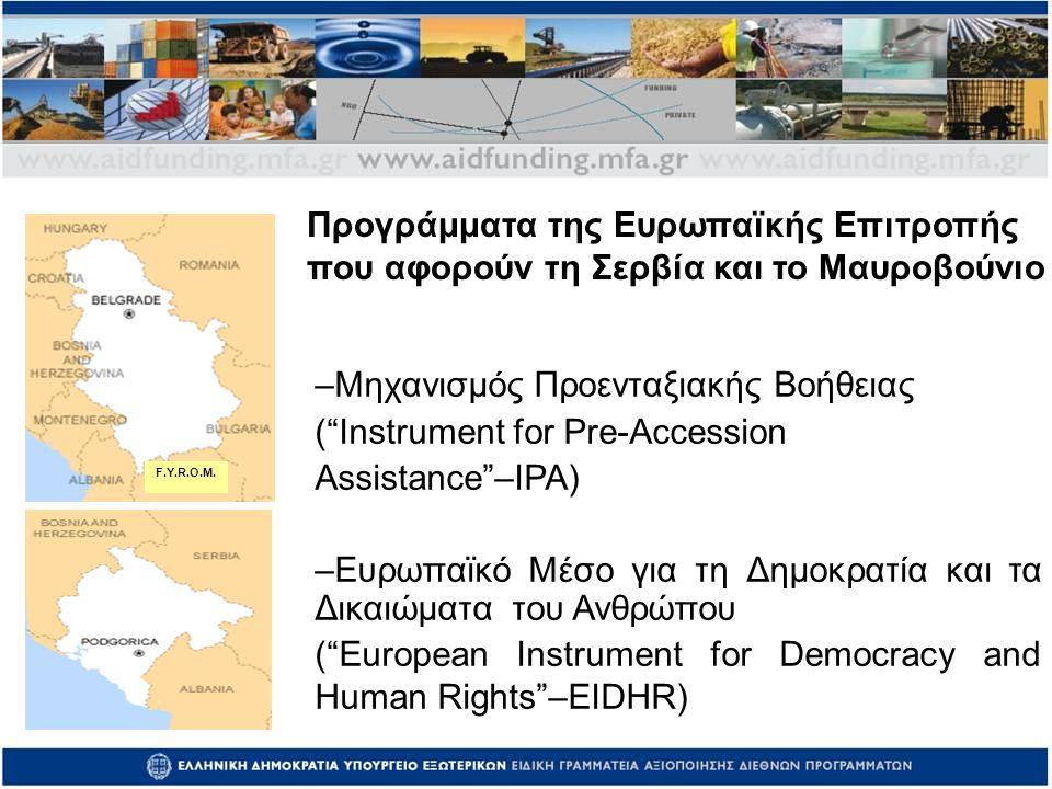 –Μηχανισμός Προενταξιακής Βοήθειας ( Instrument for Pre-Accession Assistance –IPA) –Ευρωπαϊκό Μέσο για τη Δημοκρατία και τα Δικαιώματα του Ανθρώπου ( European Instrument for Democracy and Human Rights –EIDHR) Προγράμματα της Ευρωπαϊκής Επιτροπής που αφορούν τη Σερβία και το Μαυροβούνιο F.Y.R.O.M.