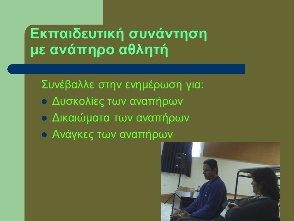 Εκπαιδευτική συνάντηση με ανάπηρο αθλητή Συνέβαλλε στην ενημέρωση για:  Δυσκολίες των αναπήρων  Δικαιώματα των αναπήρων  Ανάγκες των αναπήρων