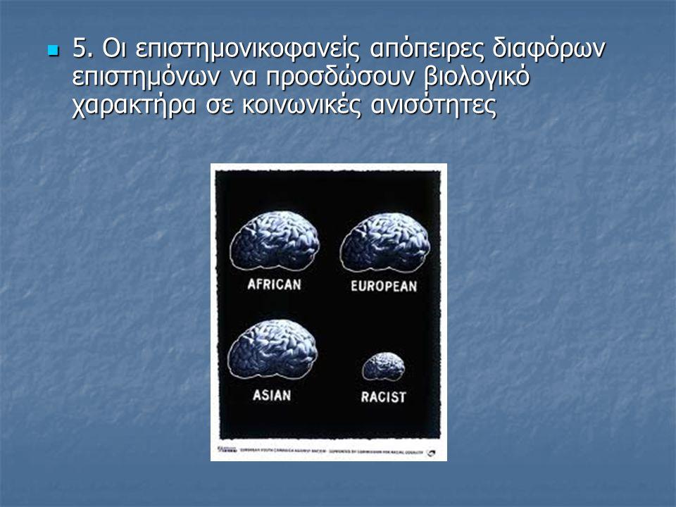  5. Οι επιστημονικοφανείς απόπειρες διαφόρων επιστημόνων να προσδώσουν βιολογικό χαρακτήρα σε κοινωνικές ανισότητες