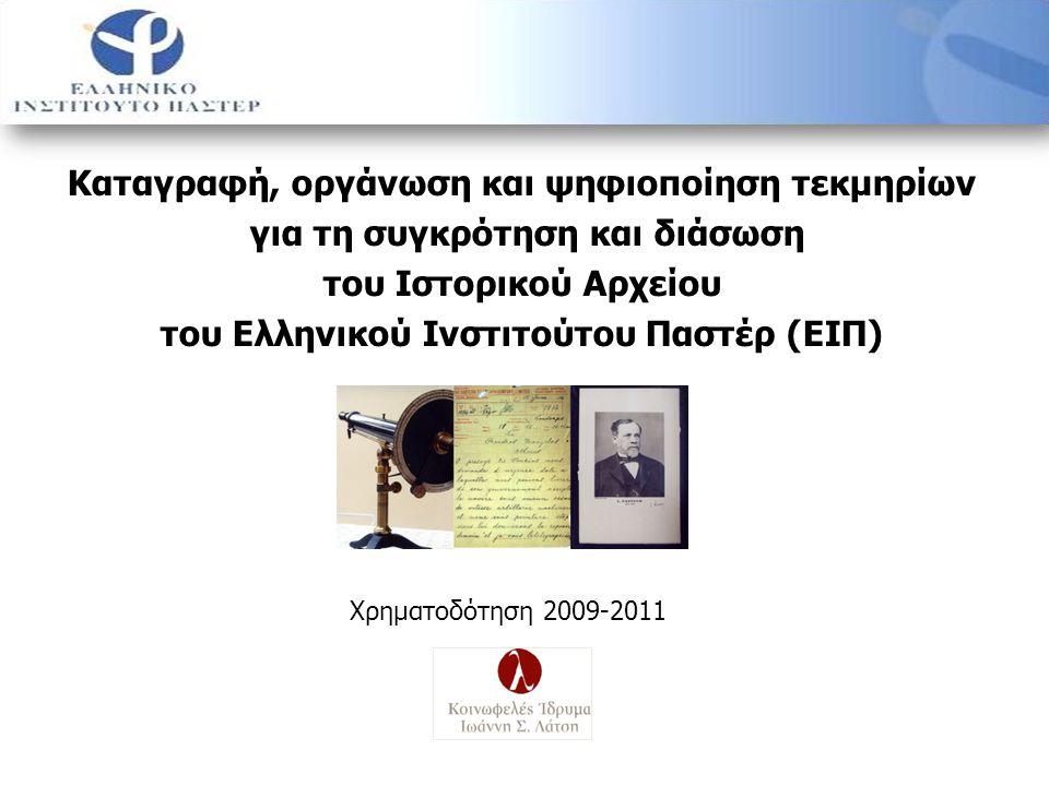 Καταγραφή, οργάνωση και ψηφιοποίηση τεκμηρίων για τη συγκρότηση και διάσωση του Ιστορικού Αρχείου του Ελληνικού Ινστιτούτου Παστέρ (ΕΙΠ) Χρηματοδότηση 2009-2011
