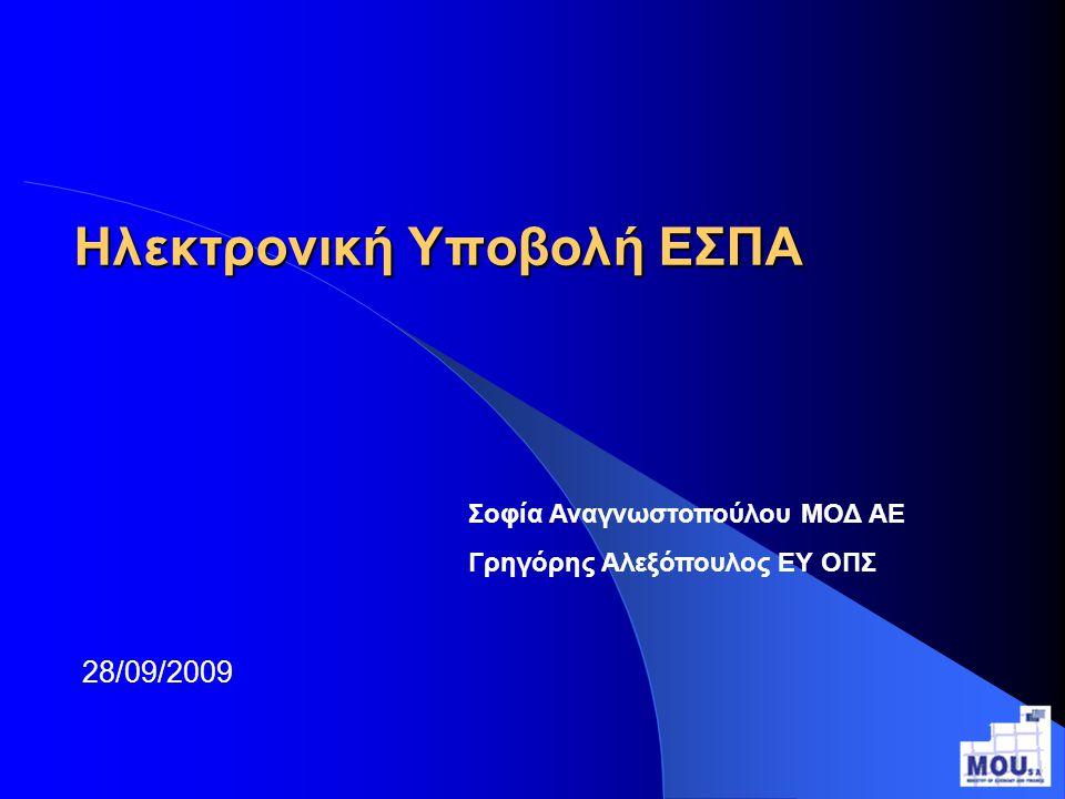 Ηλεκτρονική Υποβολή ΕΣΠΑ 28/09/2009 Σοφία Αναγνωστοπούλου ΜΟΔ ΑΕ Γρηγόρης Αλεξόπουλος ΕΥ ΟΠΣ