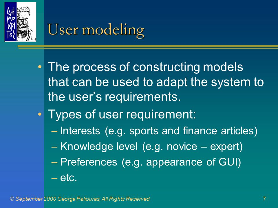 © September 2000 George Paliouras, All Rights Reserved8 User Models •User model (type A): [PERSONAL] User x -> sports, stock market •User model (type B): [PERSONAL] User x, Age 26, Male -> sports, stock market •User community: [GENERIC] Users {x,y,z} -> sports, stock market •User sterotype: [GENERIC] Users {x,y,z}, Age [20..30], Male -> sports, stock market