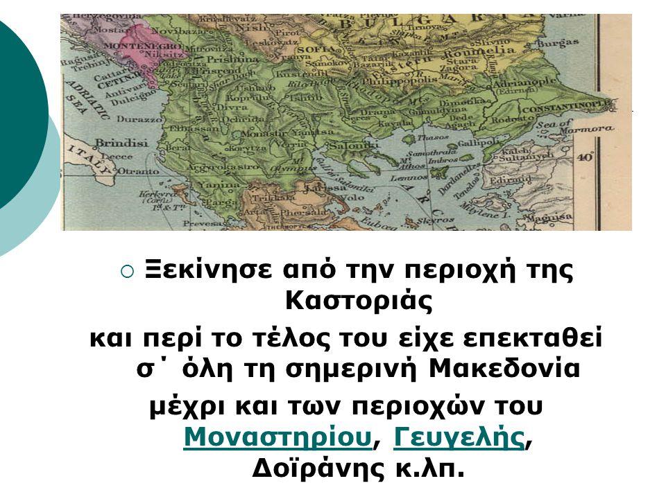  Ξεκίνησε από την περιοχή της Καστοριάς και περί το τέλος του είχε επεκταθεί σ΄ όλη τη σημερινή Μακεδονία μέχρι και των περιοχών του Μοναστηρίου, Γευγελής, Δοϊράνης κ.λπ.