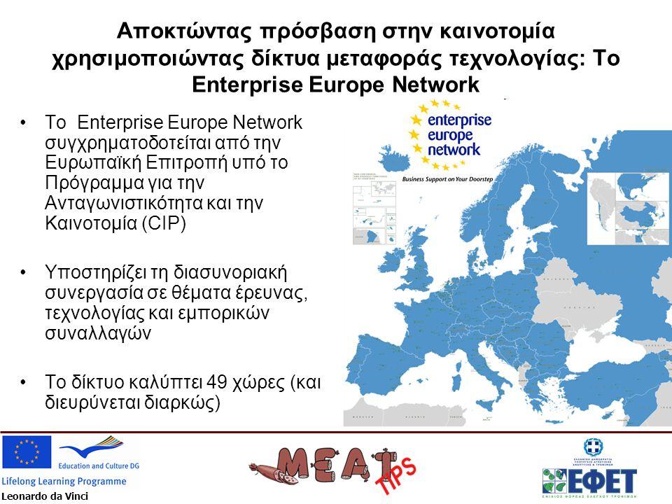 Leonardo da Vinci Αποκτώντας πρόσβαση στην καινοτομία χρησιμοποιώντας δίκτυα μεταφοράς τεχνολογίας: Το Enterprise Europe Network •Το Enterprise Europe Network συγχρηματοδοτείται από την Ευρωπαϊκή Επιτροπή υπό το Πρόγραμμα για την Ανταγωνιστικότητα και την Καινοτομία (CIP) •Υποστηρίζει τη διασυνοριακή συνεργασία σε θέματα έρευνας, τεχνολογίας και εμπορικών συναλλαγών •Το δίκτυο καλύπτει 49 χώρες (και διευρύνεται διαρκώς)
