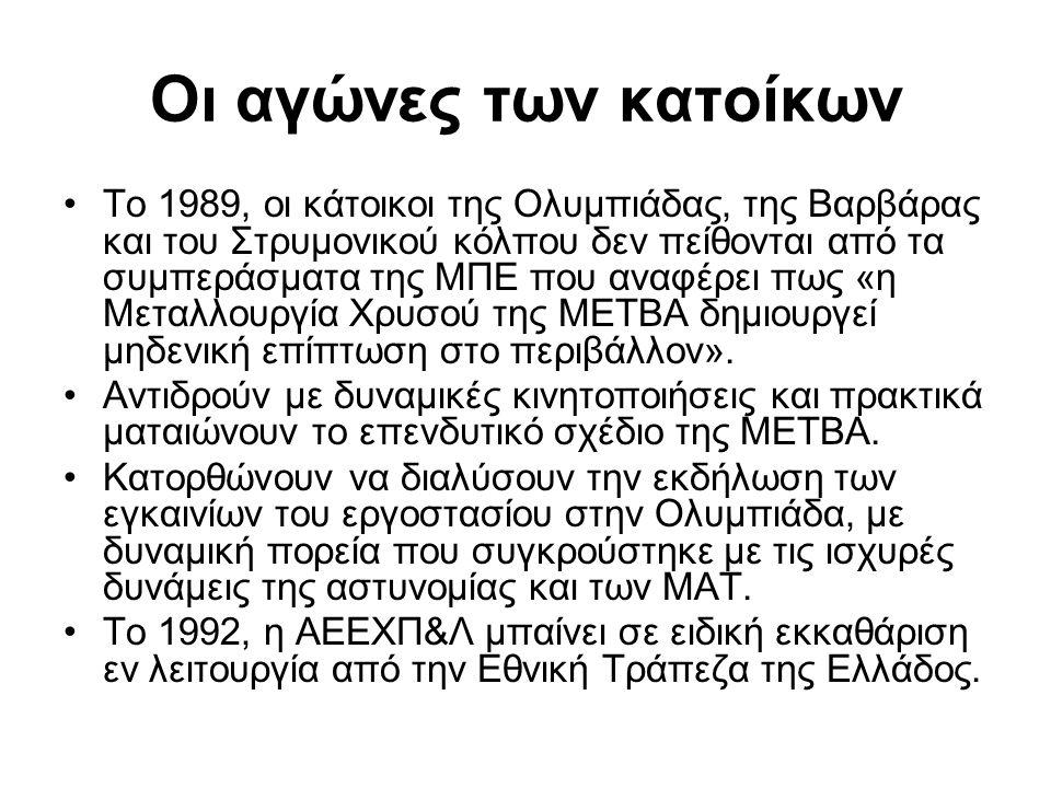 Οι αγώνες των κατοίκων •Το 1989, οι κάτοικοι της Ολυμπιάδας, της Βαρβάρας και του Στρυμονικού κόλπου δεν πείθονται από τα συμπεράσματα της ΜΠΕ που αναφέρει πως «η Μεταλλουργία Χρυσού της ΜΕΤΒΑ δημιουργεί μηδενική επίπτωση στο περιβάλλον».