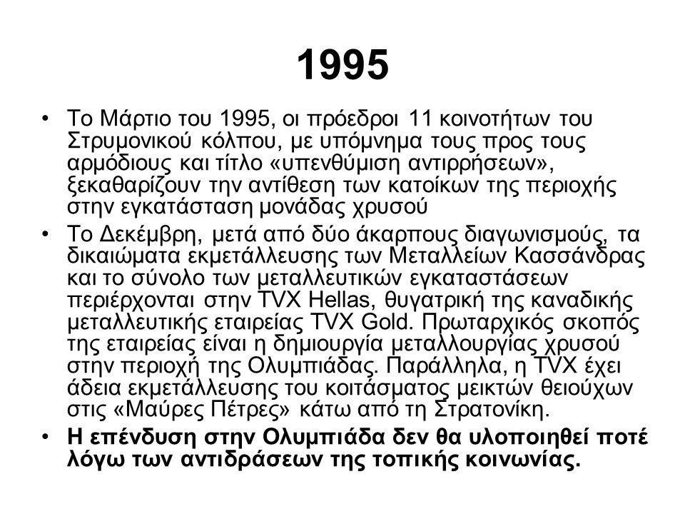 1995 •Το Μάρτιο του 1995, οι πρόεδροι 11 κοινοτήτων του Στρυμονικού κόλπου, με υπόμνημα τους προς τους αρμόδιους και τίτλο «υπενθύμιση αντιρρήσεων», ξεκαθαρίζουν την αντίθεση των κατοίκων της περιοχής στην εγκατάσταση μονάδας χρυσού •Το Δεκέμβρη, μετά από δύο άκαρπους διαγωνισμούς, τα δικαιώματα εκμετάλλευσης των Μεταλλείων Κασσάνδρας και το σύνολο των μεταλλευτικών εγκαταστάσεων περιέρχονται στην TVΧ Hellas, θυγατρική της καναδικής μεταλλευτικής εταιρείας TVX Gold.