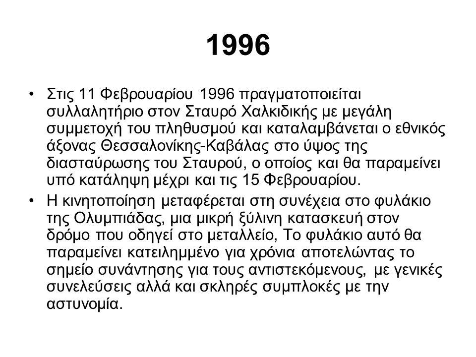 1996 •Στις 11 Φεβρουαρίου 1996 πραγματοποιείται συλλαλητήριο στον Σταυρό Χαλκιδικής με μεγάλη συμμετοχή του πληθυσμού και καταλαμβάνεται ο εθνικός άξονας Θεσσαλονίκης-Καβάλας στο ύψος της διασταύρωσης του Σταυρού, ο οποίος και θα παραμείνει υπό κατάληψη μέχρι και τις 15 Φεβρουαρίου.