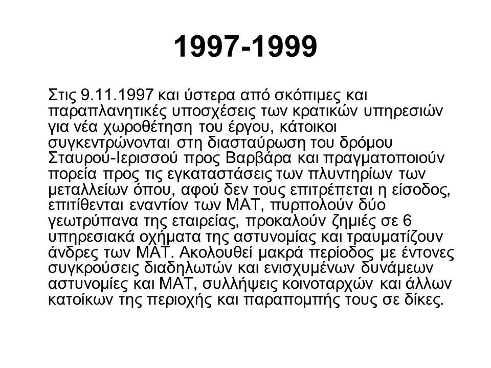 1997-1999 Στις 9.11.1997 και ύστερα από σκόπιμες και παραπλανητικές υποσχέσεις των κρατικών υπηρεσιών για νέα χωροθέτηση του έργου, κάτοικοι συγκεντρώνονται στη διασταύρωση του δρόμου Σταυρού-Ιερισσού προς Βαρβάρα και πραγματοποιούν πορεία προς τις εγκαταστάσεις των πλυντηρίων των μεταλλείων όπου, αφού δεν τους επιτρέπεται η είσοδος, επιτίθενται εναντίον των ΜΑΤ, πυρπολούν δύο γεωτρύπανα της εταιρείας, προκαλούν ζημιές σε 6 υπηρεσιακά οχήματα της αστυνομίας και τραυματίζουν άνδρες των ΜΑΤ.