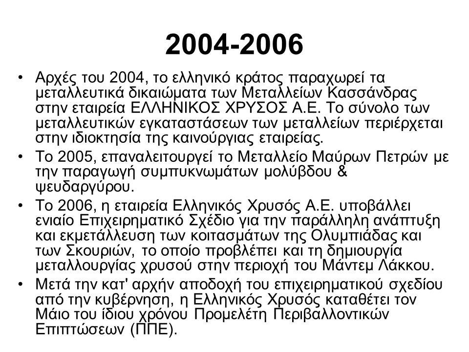 2004-2006 •Αρχές του 2004, το ελληνικό κράτος παραχωρεί τα μεταλλευτικά δικαιώματα των Μεταλλείων Κασσάνδρας στην εταιρεία ΕΛΛΗΝΙΚΟΣ ΧΡΥΣΟΣ Α.Ε.