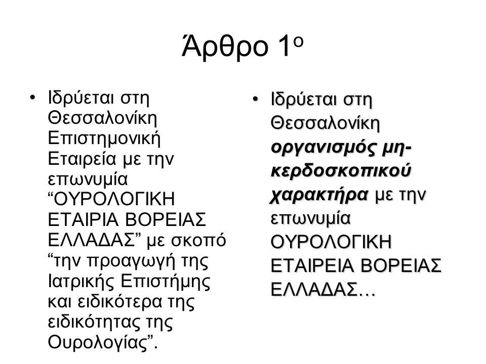 Άρθρο 1 ο •Ιδρύεται στη Θεσσαλονίκη Επιστημονική Εταιρεία με την επωνυμία ΟΥΡΟΛΟΓΙΚΗ ΕΤΑΙΡΙΑ ΒΟΡΕΙΑΣ ΕΛΛΑΔΑΣ με σκοπό την προαγωγή της Ιατρικής Επιστήμης και ειδικότερα της ειδικότητας της Ουρολογίας .