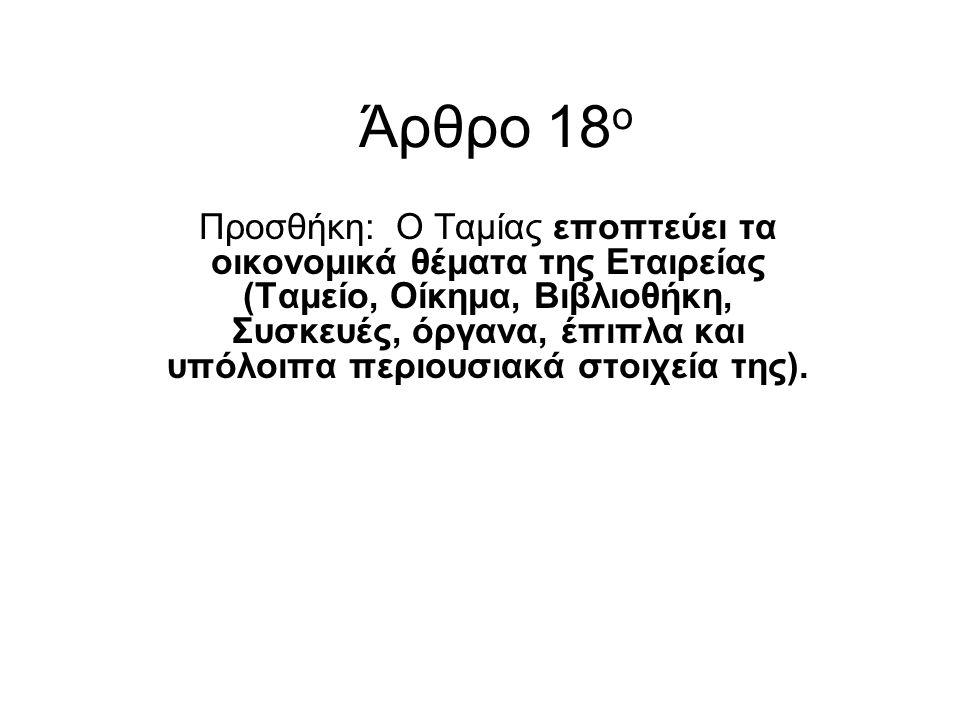 Άρθρο 18 ο Προσθήκη: Ο Ταμίας εποπτεύει τα οικονομικά θέματα της Εταιρείας (Ταμείο, Οίκημα, Βιβλιοθήκη, Συσκευές, όργανα, έπιπλα και υπόλοιπα περιουσι