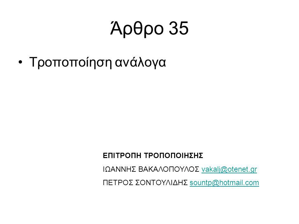 Άρθρο 35 •Τροποποίηση ανάλογα ΕΠΙΤΡΟΠΗ ΤΡΟΠΟΠΟΙΗΣΗΣ ΙΩΑΝΝΗΣ ΒΑΚΑΛΟΠΟΥΛΟΣ vakalj@otenet.grvakalj@otenet.gr ΠΕΤΡΟΣ ΣΟΝΤΟΥΛΙΔΗΣ sountp@hotmail.comsountp@