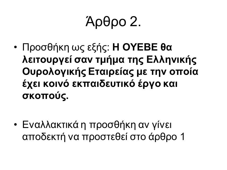 Άρθρο 2. •Προσθήκη ως εξής: Η ΟΥΕΒΕ θα λειτουργεί σαν τμήμα της Ελληνικής Ουρολογικής Εταιρείας με την οποία έχει κοινό εκπαιδευτικό έργο και σκοπούς.