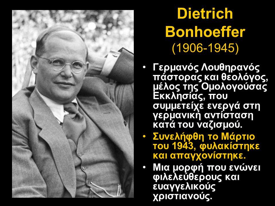 Dietrich Bonhoeffer (1906-1945) •Γερμανός Λουθηρανός πάστορας και θεολόγος, μέλος της Ομολογούσας Εκκλησίας, που συμμετείχε ενεργά στη γερμανική αντίσ