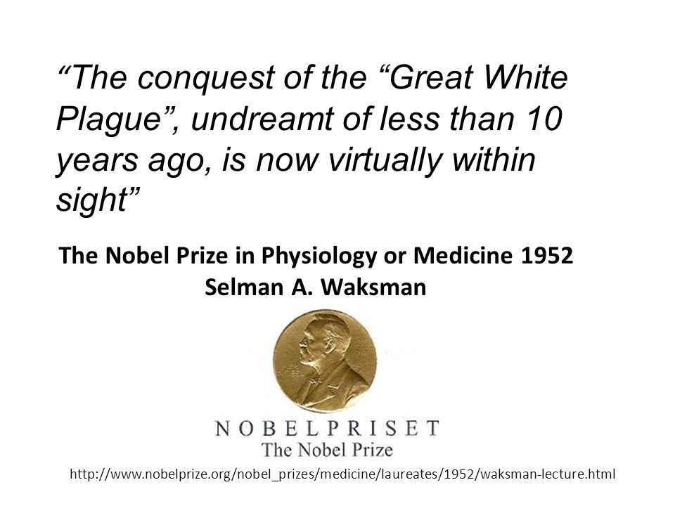 The conquest of the Great White Plague , undreamt of less than 10 years ago, is now virtually within sight http://www.nobelprize.org/nobel_prizes/medicine/laureates/1952/waksman-lecture.html The Nobel Prize in Physiology or Medicine 1952 Selman A.
