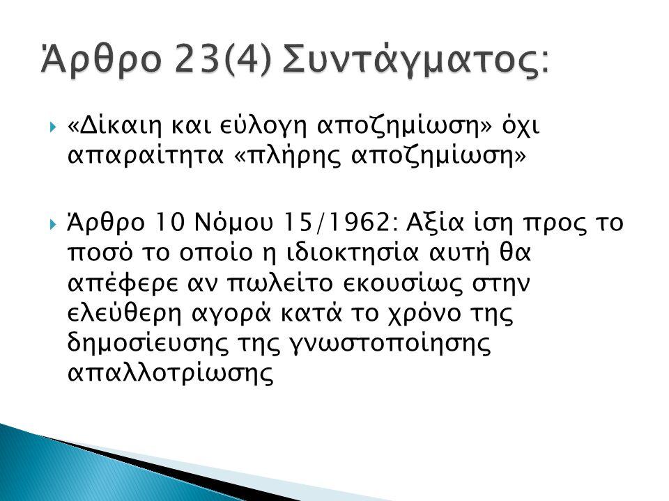  «Δίκαιη και εύλογη αποζημίωση» όχι απαραίτητα «πλήρης αποζημίωση»  Άρθρο 10 Νόμου 15/1962: Αξία ίση προς το ποσό το οποίο η ιδιοκτησία αυτή θα απέφερε αν πωλείτο εκουσίως στην ελεύθερη αγορά κατά το χρόνο της δημοσίευσης της γνωστοποίησης απαλλοτρίωσης