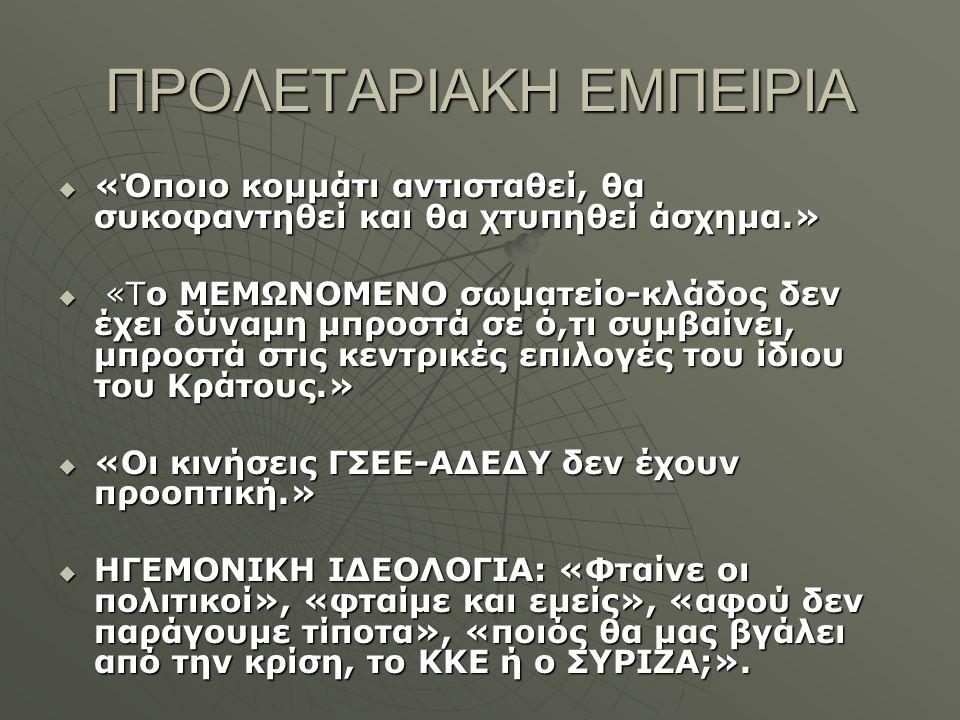 ΠΡΟΛΕΤΑΡΙΑΚΗ ΕΜΠΕΙΡΙΑ  «Όποιο κομμάτι αντισταθεί, θα συκοφαντηθεί και θα χτυπηθεί άσχημα.»  «Το ΜΕΜΩΝΟΜΕΝΟ σωματείο-κλάδος δεν έχει δύναμη μπροστά σε ό,τι συμβαίνει, μπροστά στις κεντρικές επιλογές του ίδιου του Κράτους.»  «Οι κινήσεις ΓΣΕΕ-ΑΔΕΔΥ δεν έχουν προοπτική.»  ΗΓΕΜΟΝΙΚΗ ΙΔΕΟΛΟΓΙΑ: «Φταίνε οι πολιτικοί», «φταίμε και εμείς», «αφού δεν παράγουμε τίποτα», «ποιός θα μας βγάλει από την κρίση, το ΚΚΕ ή ο ΣΥΡΙΖΑ;».