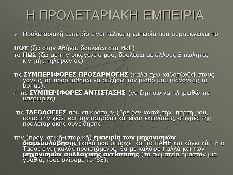 Η ΠΡΟΛΕΤΑΡΙΑΚΗ ΕΜΠΕΙΡΙΑ  Προλεταριακή εμπειρία είναι τελικά η εμπειρία που συμπυκνώνει το ΠΟΥ (ζω στην Αθήνα, δουλεύω στο Μall) το ΠΩΣ (ζω με την οικογένεια μου, δουλεύω με άλλους 5 πωλητές κινητής τηλεφωνίας) τις ΣΥΜΠΕΡΙΦΟΡΕΣ ΠΡΟΣΑΡΜΟΓΗΣ (καλά έχω καβατζωθεί στους γονείς, ας προσπαθήσω να αυξήσω τον μισθό μου πιάνοντας το bonus), ή τις ΣΥΜΠΕΡΙΦΟΡΕΣ ΑΝΤΙΣΤΑΣΗΣ (να ζητήσω να πληρωθώ τις υπερωρίες) τις ΙΔΕΟΛΟΓΙΕΣ που επικρατούν (βρε δεν κοιτώ την πάρτη μου, ποιος την χέζει και την πατρίδα) και είναι εκφράσεις, στιγμές της προλεταριακής συνείδησης τις ΙΔΕΟΛΟΓΙΕΣ που επικρατούν (βρε δεν κοιτώ την πάρτη μου, ποιος την χέζει και την πατρίδα) και είναι εκφράσεις, στιγμές της προλεταριακής συνείδησης την (πραγματική-ιστορική) εμπειρία των μηχανισμών διαμεσολάβησης (καλά που υπάρχει και το ΠΑΜΕ και κάνει κάτι ή ο Τάσος είναι καλός προϊστάμενος, θα με καλύψει) αλλά και των μηχανισμών συλλογικής αντίστασης (το σωματείο ήμασταν μια γροθιά, τους σκίσαμε το '85).