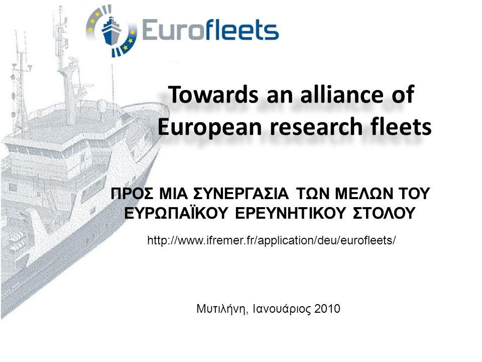 Towards an alliance of European research fleets Towards an alliance of European research fleets Μυτιλήνη, Ιανουάριος 2010 ΠΡΟΣ ΜΙΑ ΣΥΝΕΡΓΑΣΙΑ ΤΩΝ ΜΕΛΩΝ ΤΟΥ ΕΥΡΩΠΑΪΚΟΥ ΕΡΕΥΝΗΤΙΚΟΥ ΣΤΟΛΟΥ http://www.ifremer.fr/application/deu/eurofleets/