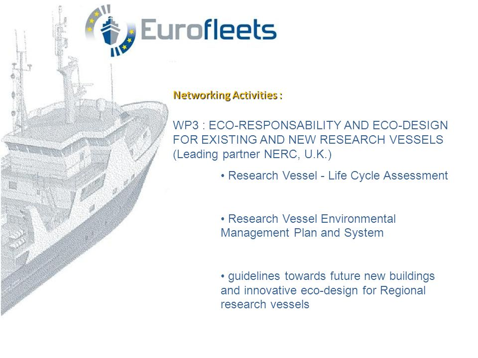 Networking Activities : WP3 : ECO-RESPONSABILITY AND ECO-DESIGN FOR EXISTING AND NEW RESEARCH VESSELS (Leading partner NERC, U.K.) • Research Vessel - Life Cycle Assessment • Research Vessel Environmental Management Plan and System • guidelines towards future new buildings and innovative eco-design for Regional research vessels