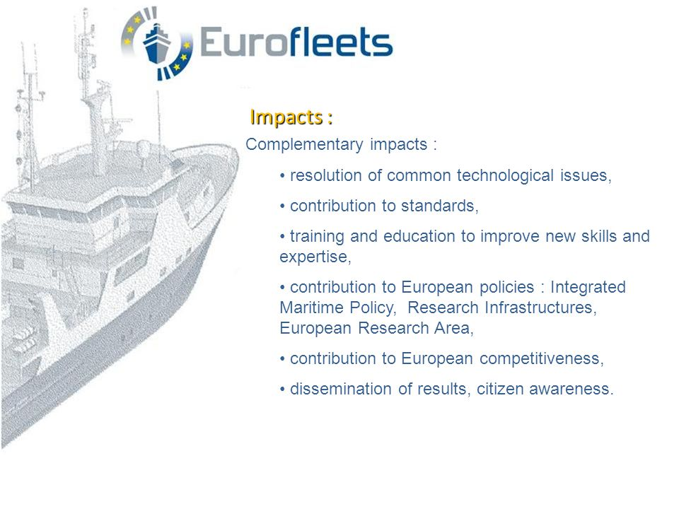 Impacts : Complementary impacts : • resolution of common technological issues, • contribution to standards, • training and education to improve new skills and expertise, • contribution to European policies : Integrated Maritime Policy, Research Infrastructures, European Research Area, • contribution to European competitiveness, • dissemination of results, citizen awareness.