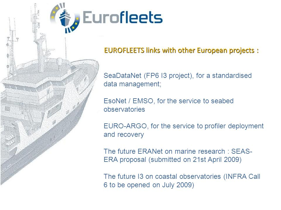 EUROFLEETS links with other European projects : SeaDataNet (FP6 I3 project), for a standardised data management; EsoNet / EMSO, for the service to seabed observatories EURO-ARGO, for the service to profiler deployment and recovery The future ERANet on marine research : SEAS- ERA proposal (submitted on 21st April 2009) The future I3 on coastal observatories (INFRA Call 6 to be opened on July 2009)