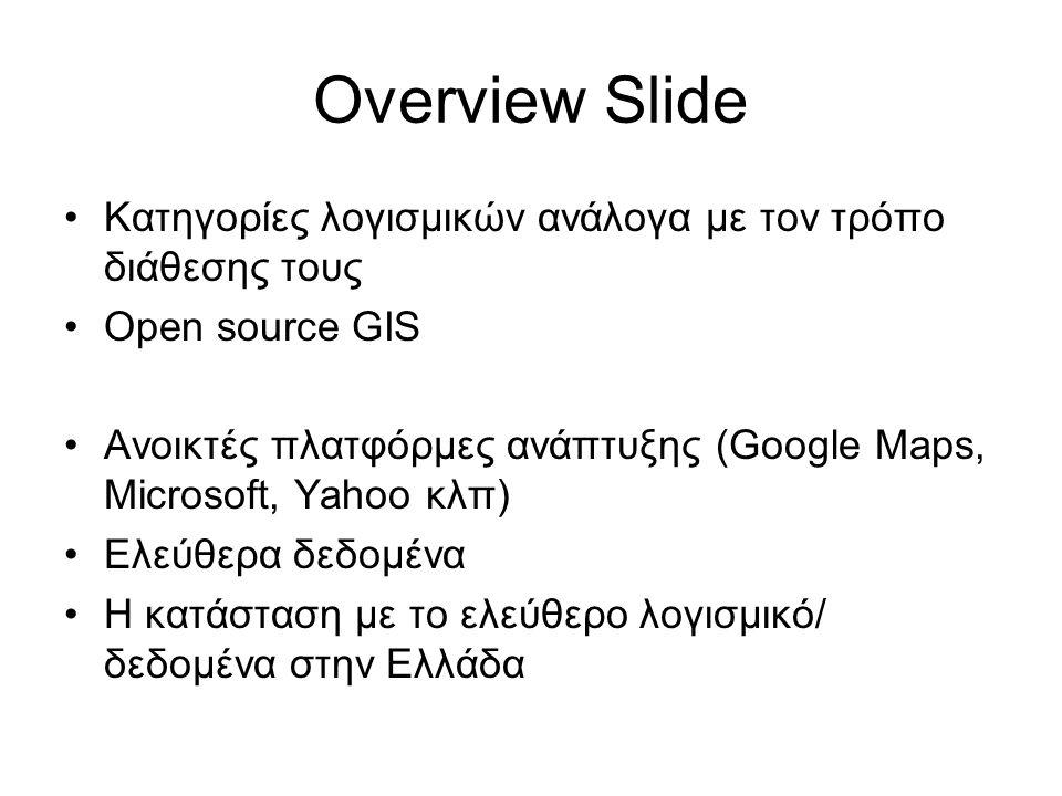 Overview Slide •Κατηγορίες λογισμικών ανάλογα με τον τρόπο διάθεσης τους •Open source GIS •Ανοικτές πλατφόρμες ανάπτυξης (Google Maps, Microsoft, Yaho