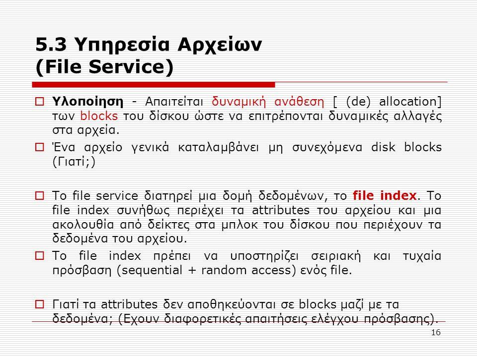 16 5.3 Υπηρεσία Αρχείων (File Service)  Υλοποίηση - Απαιτείται δυναμική ανάθεση [ (de) allocation] των blocks του δίσκου ώστε να επιτρέπονται δυναμικ
