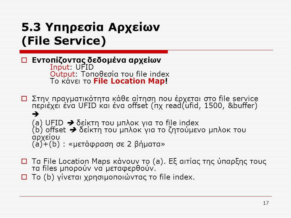 17 5.3 Υπηρεσία Αρχείων (File Service)  Εντοπίζοντας δεδομένα αρχείων Input: UFID Output: Τοποθεσία του file index Το κάνει το File Location Map!  Σ