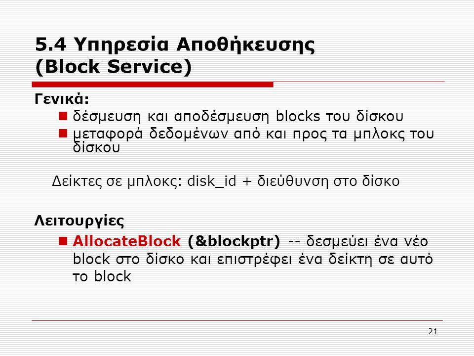 21 5.4 Υπηρεσία Αποθήκευσης (Block Service) Γενικά:  δέσμευση και αποδέσμευση blocks του δίσκου  μεταφορά δεδομένων από και προς τα μπλοκς του δίσκο