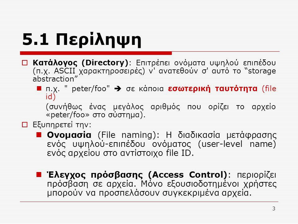 4 Οργάνωση ενός Συστήματος Αρχείων  Υπηρεσία Καταλόγου (Directory Service):  Directory Module: Μετάφραση υψηλού επιπέδου ονόματα -> File Ids  Access Control Module: έλεγχος άδειας πρόσβασης  Υπηρεσία Αρχείων (File Service):  File Module: File IDs -> «files» (δομές που καθορίζουν που βρίσκονται τα δεδομένα)  File Access Module: Προσπέλαση αρχείου  Υπηρεσία Αποθήκευσης (Block Service):  Block Module: Διαχείριση χώρου στο δίσκο  Device Module: disk I/O & buffering