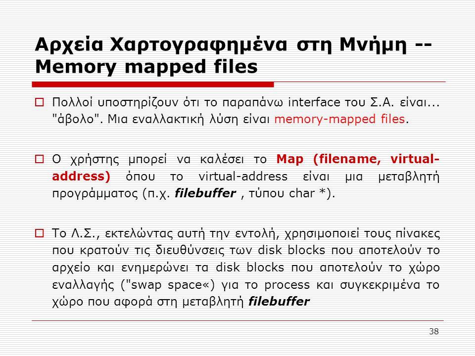 38 Αρχεία Χαρτογραφημένα στη Μνήμη -- Memory mapped files  Πολλοί υποστηρίζουν ότι το παραπάνω interface του Σ.Α. είναι...
