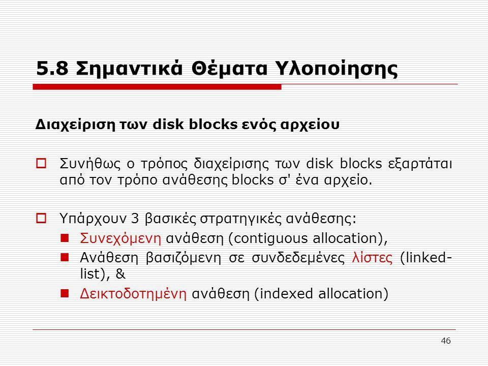 46 5.8 Σημαντικά Θέματα Υλοποίησης Διαχείριση των disk blocks ενός αρχείου  Συνήθως ο τρόπος διαχείρισης των disk blocks εξαρτάται από τον τρόπο ανάθ