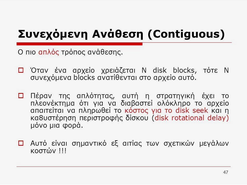 47 Συνεχόμενη Ανάθεση (Contiguous) Ο πιο απλός τρόπος ανάθεσης.  Όταν ένα αρχείο χρειάζεται N disk blocks, τότε Ν συνεχόμενα blocks ανατίθενται στο α
